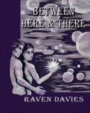 Between Here & There by Raven Davies. - Two actors encounter a mysterious Fey who promises to grant their wishes if they agree to the conditions. David thrives on the mystery, while Ted battles for his beliefs. The two men become lovers, as an unearthly game unfolds. Who is who, who is manipulating whom, who is seducing whom, and to what end, played amidst magic and questioning the god-force.